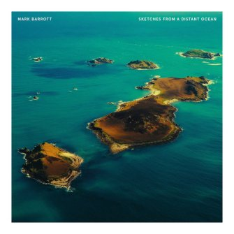 Mark Barrott – 'Sketches From A Distant Ocean' (2019)